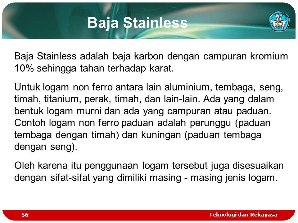 Teknologi dan Rekayasa 56 Baja Stainless Baja Stainless adalah baja karbon dengan campuran kromium 10% sehingga tahan terhadap karat. Untuk logam non