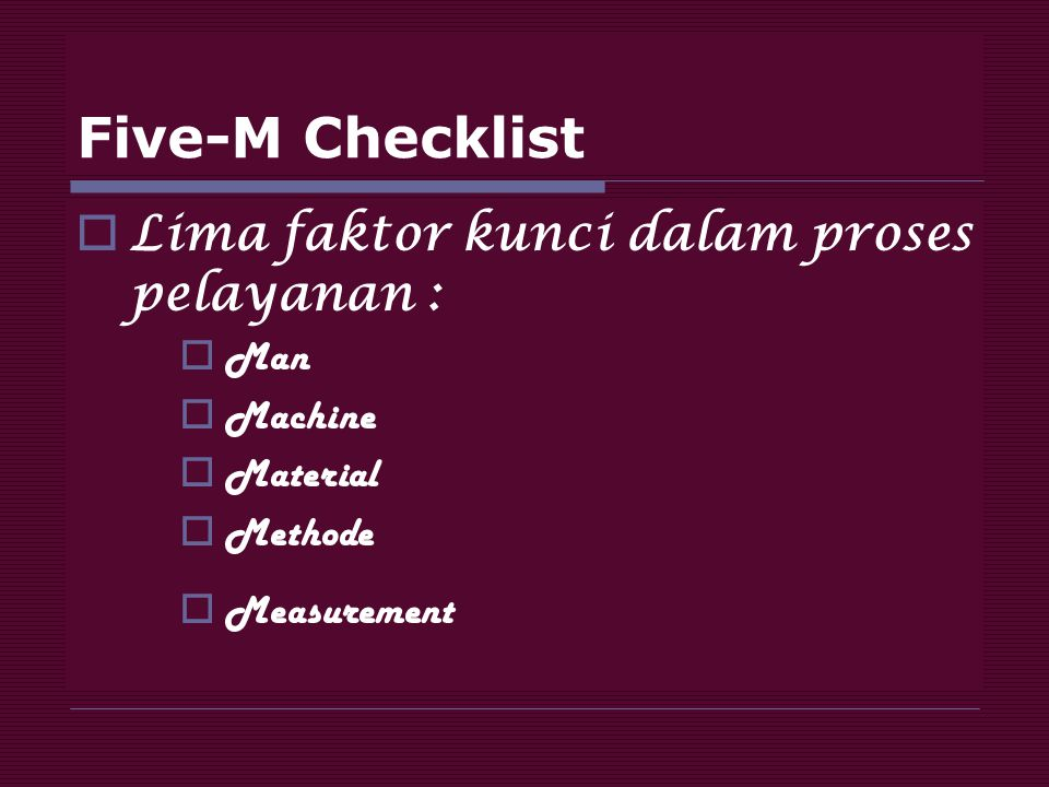 Five-M Checklist  Lima faktor kunci dalam proses pelayanan :  Man  Machine  Material  Methode  Measurement