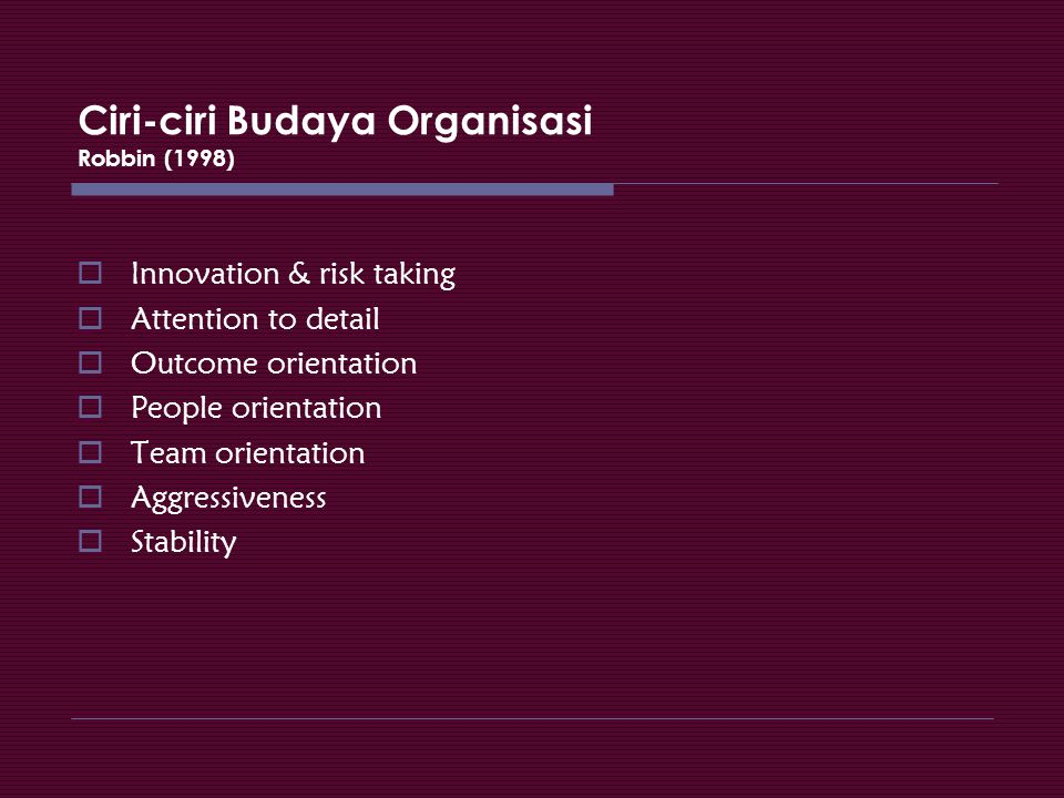 Ciri-ciri Budaya Organisasi Robbin (1998)  Innovation & risk taking  Attention to detail  Outcome orientation  People orientation  Team orientati