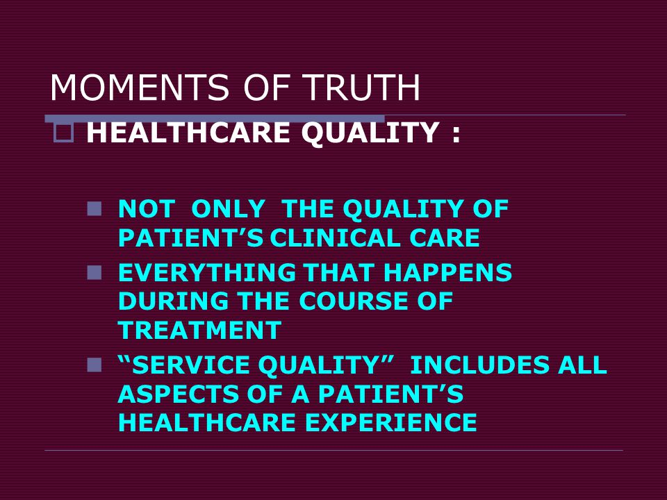 "MOMENTS OF TRUTH  HEALTHCARE QUALITY : NOT ONLY THE QUALITY OF PATIENT'S CLINICAL CARE EVERYTHING THAT HAPPENS DURING THE COURSE OF TREATMENT ""SERVIC"