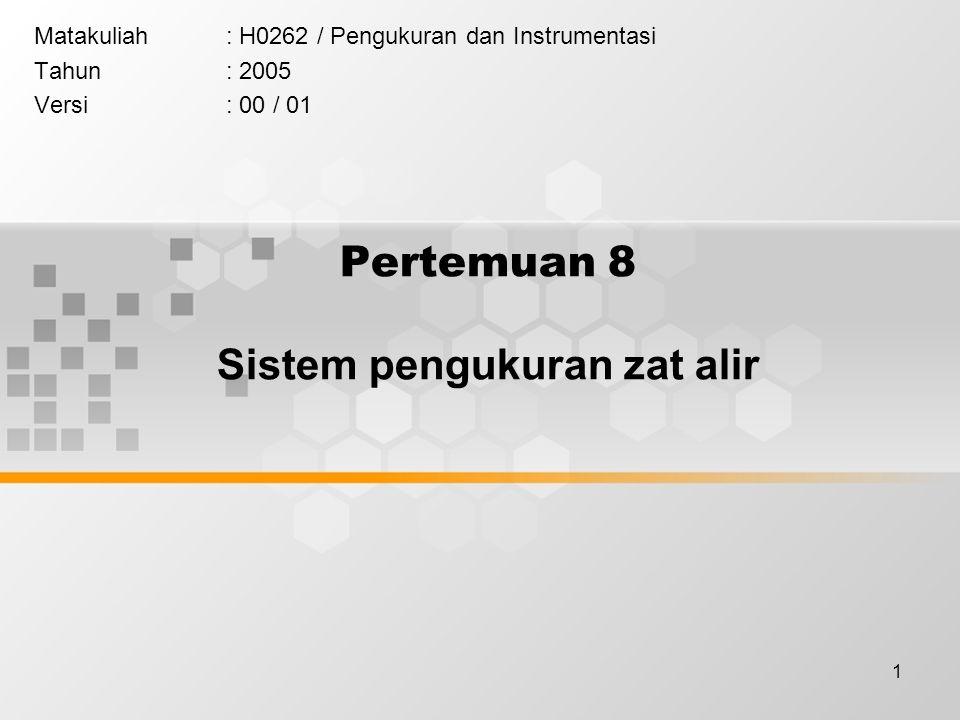 1 Pertemuan 8 Sistem pengukuran zat alir Matakuliah: H0262 / Pengukuran dan Instrumentasi Tahun: 2005 Versi: 00 / 01