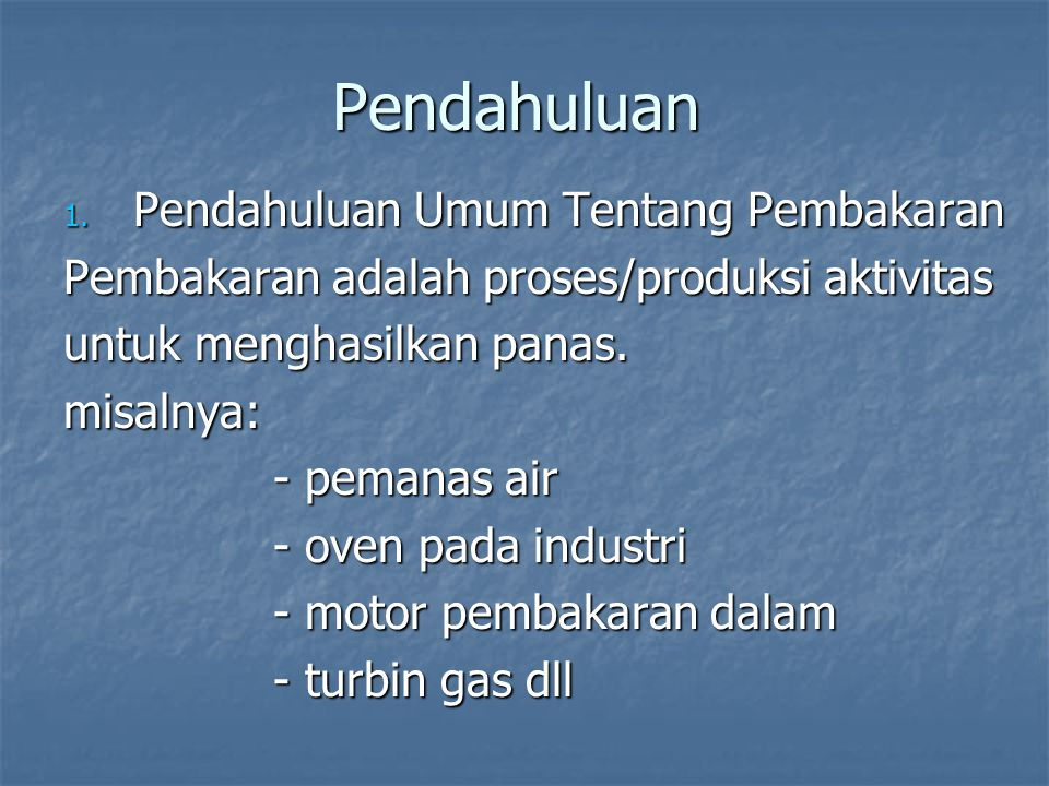 Pendahuluan 1. Pendahuluan Umum Tentang Pembakaran Pembakaran adalah proses/produksi aktivitas untuk menghasilkan panas. misalnya: - pemanas air - ove