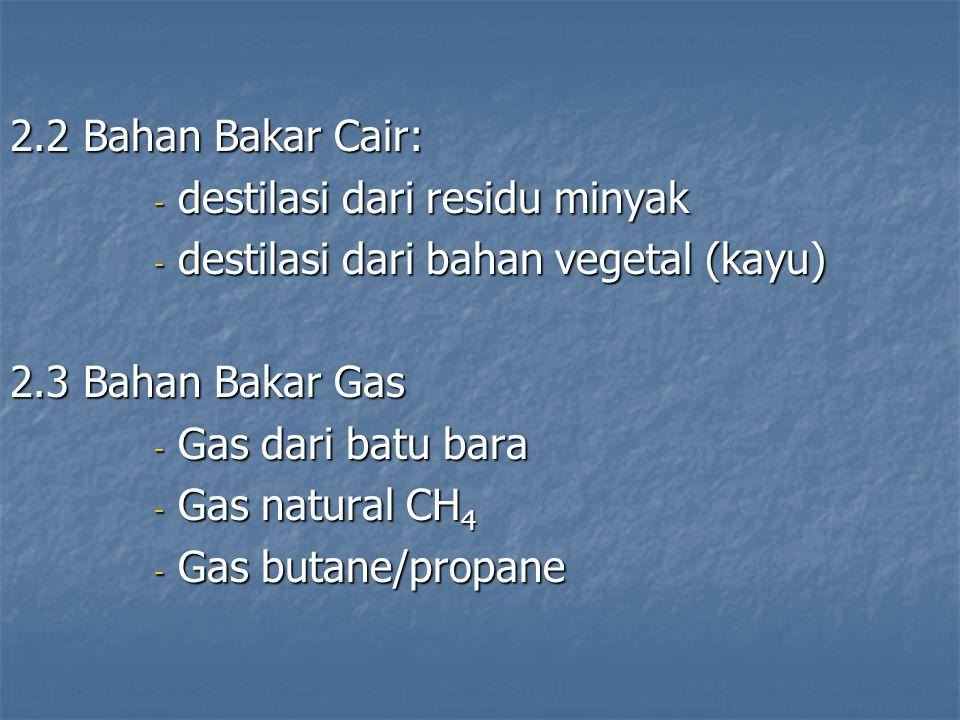 2.2 Bahan Bakar Cair: - destilasi dari residu minyak - destilasi dari bahan vegetal (kayu) 2.3 Bahan Bakar Gas - Gas dari batu bara - Gas natural CH 4