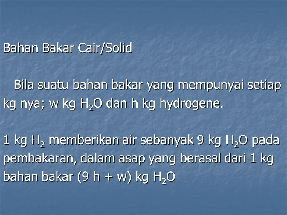 Bahan Bakar Cair/Solid Bila suatu bahan bakar yang mempunyai setiap kg nya; w kg H 2 O dan h kg hydrogene. 1 kg H 2 memberikan air sebanyak 9 kg H 2 O