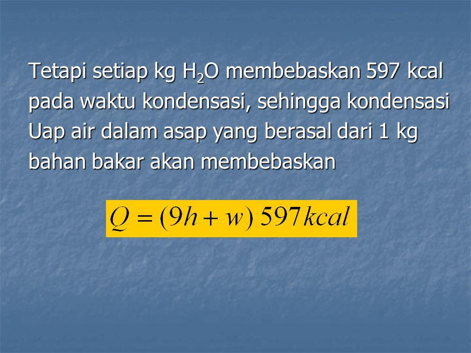 Tetapi setiap kg H 2 O membebaskan 597 kcal pada waktu kondensasi, sehingga kondensasi Uap air dalam asap yang berasal dari 1 kg bahan bakar akan memb