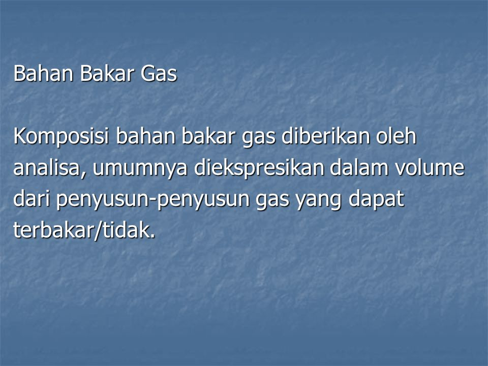 Bahan Bakar Gas Komposisi bahan bakar gas diberikan oleh analisa, umumnya diekspresikan dalam volume dari penyusun-penyusun gas yang dapat terbakar/ti