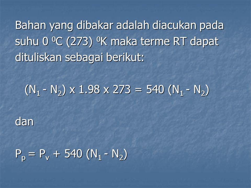 Bahan yang dibakar adalah diacukan pada suhu 0 0 C (273) 0 K maka terme RT dapat dituliskan sebagai berikut: (N 1 - N 2 ) x 1.98 x 273 = 540 (N 1 - N