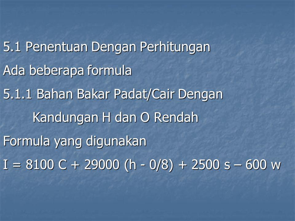 5.1 Penentuan Dengan Perhitungan Ada beberapa formula 5.1.1 Bahan Bakar Padat/Cair Dengan Kandungan H dan O Rendah Formula yang digunakan I = 8100 C +