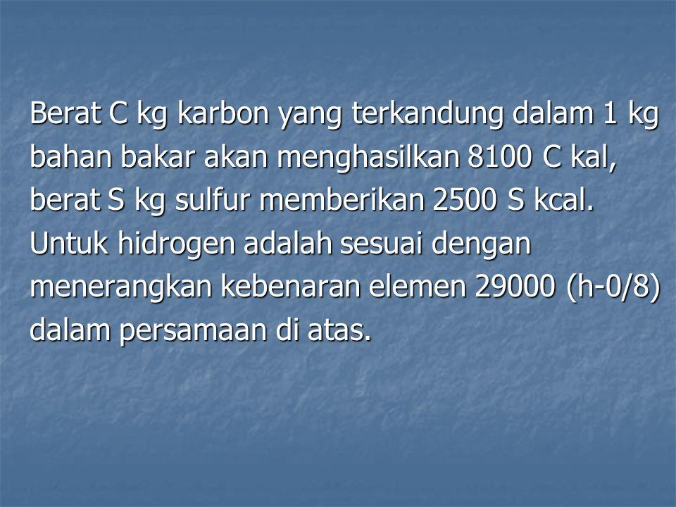 Berat C kg karbon yang terkandung dalam 1 kg bahan bakar akan menghasilkan 8100 C kal, berat S kg sulfur memberikan 2500 S kcal. Untuk hidrogen adalah