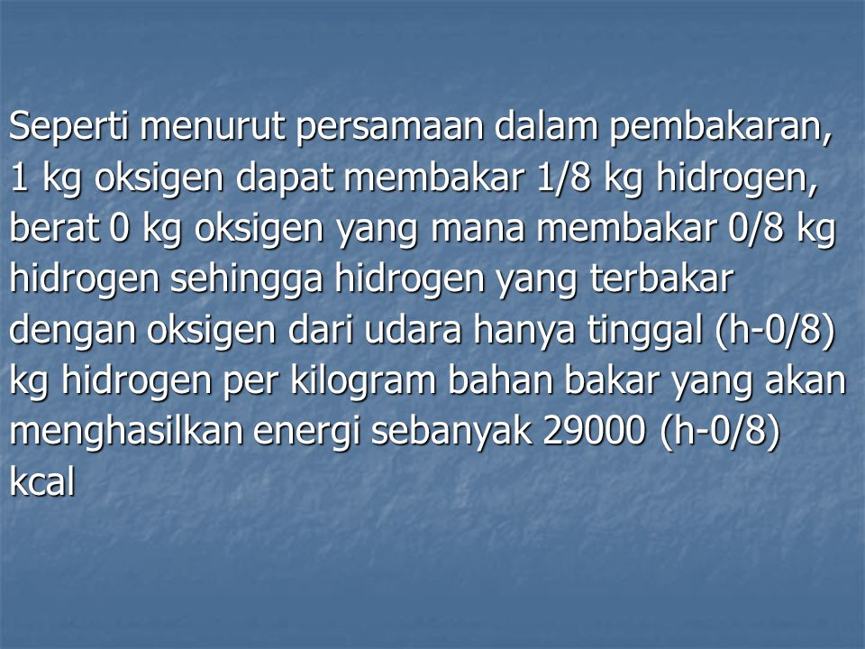 Seperti menurut persamaan dalam pembakaran, 1 kg oksigen dapat membakar 1/8 kg hidrogen, berat 0 kg oksigen yang mana membakar 0/8 kg hidrogen sehingg