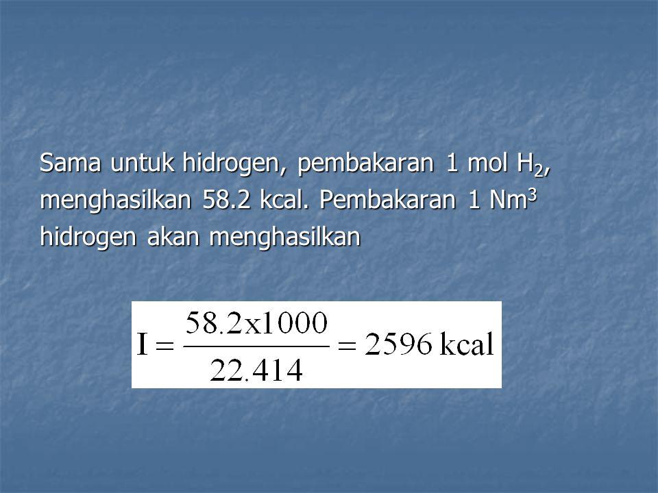 Sama untuk hidrogen, pembakaran 1 mol H 2, menghasilkan 58.2 kcal. Pembakaran 1 Nm 3 hidrogen akan menghasilkan