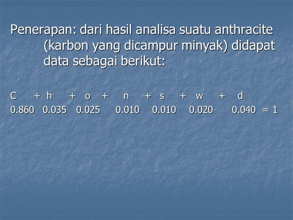 Penerapan: dari hasil analisa suatu anthracite (karbon yang dicampur minyak) didapat data sebagai berikut: C + h+ o + n + s + w + d 0.860 0.035 0.025