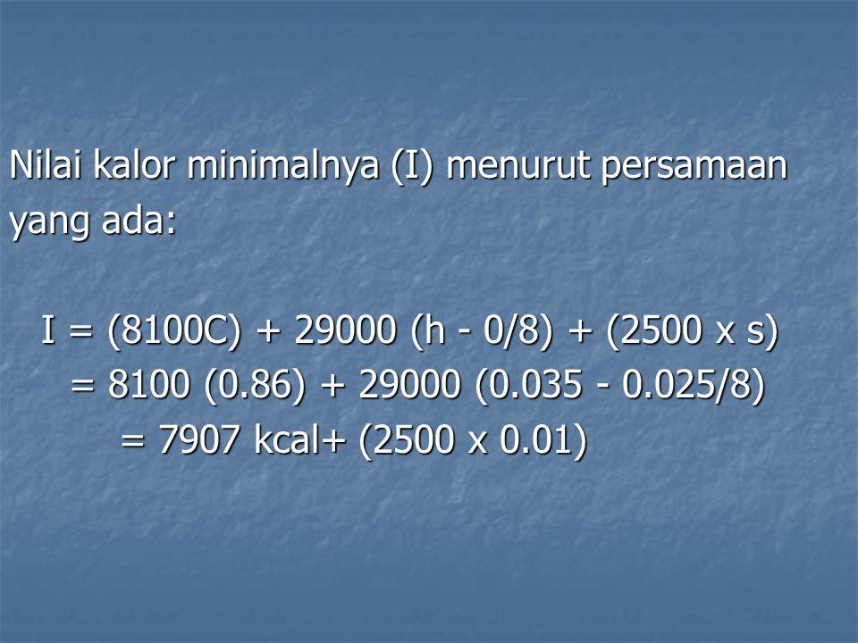 Nilai kalor minimalnya (I) menurut persamaan yang ada: I = (8100C) + 29000 (h - 0/8) + (2500 x s) = 8100 (0.86) + 29000 (0.035 - 0.025/8) = 8100 (0.86