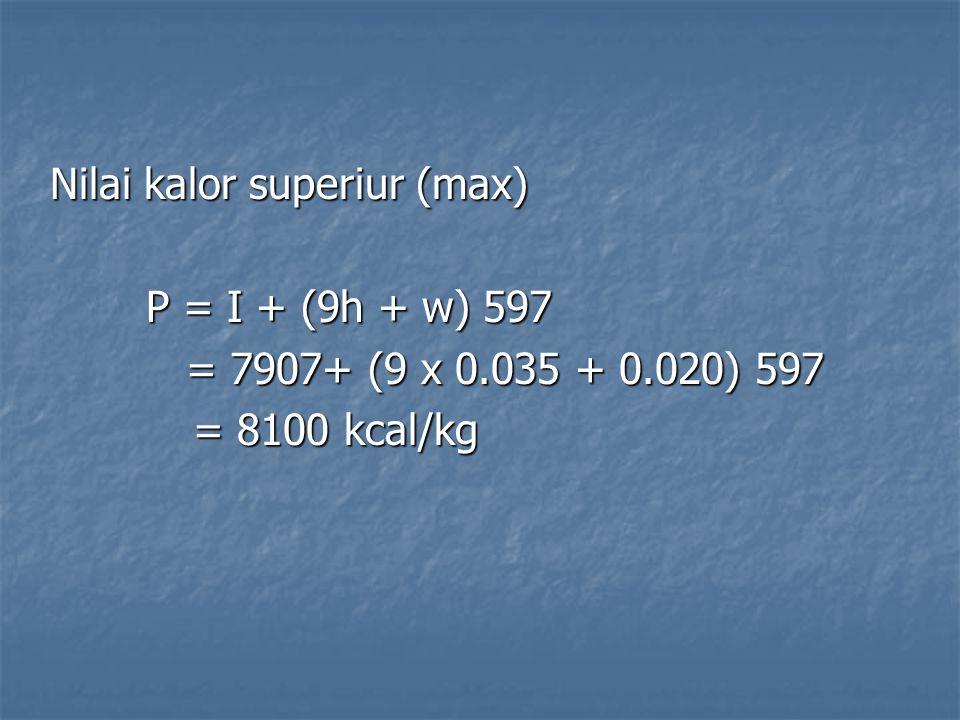Nilai kalor superiur (max) P = I + (9h + w) 597 = 7907+ (9 x 0.035 + 0.020) 597 = 7907+ (9 x 0.035 + 0.020) 597 = 8100 kcal/kg = 8100 kcal/kg