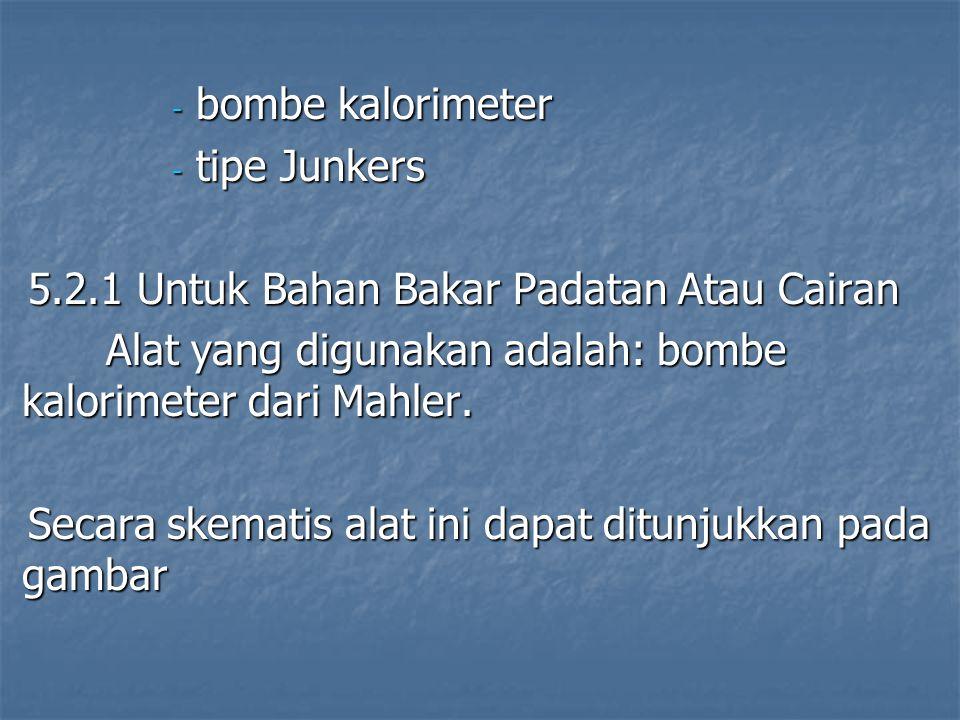 - bombe kalorimeter - tipe Junkers 5.2.1 Untuk Bahan Bakar Padatan Atau Cairan Alat yang digunakan adalah: bombe kalorimeter dari Mahler. Secara skema