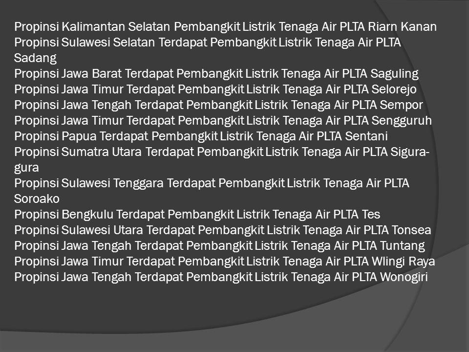 Propinsi Kalimantan Selatan Pembangkit Listrik Tenaga Air PLTA Riarn Kanan Propinsi Sulawesi Selatan Terdapat Pembangkit Listrik Tenaga Air PLTA Sadan