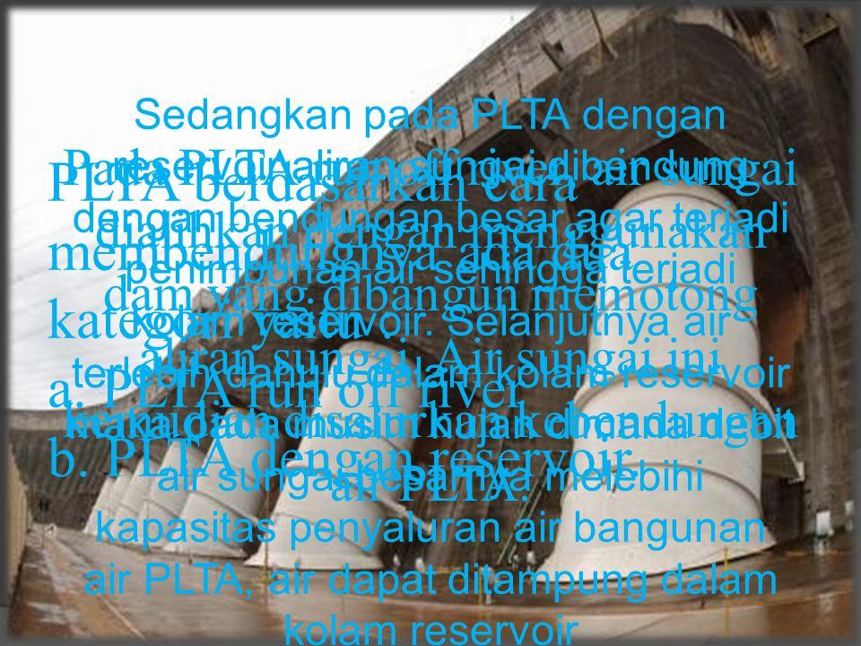 PLTA berdasarkan cara membendungnya ada dua kategori yaitu : a. PLTA run off river b. PLTA dengan reservoir. Pada PLTA run off river, air sungai diali