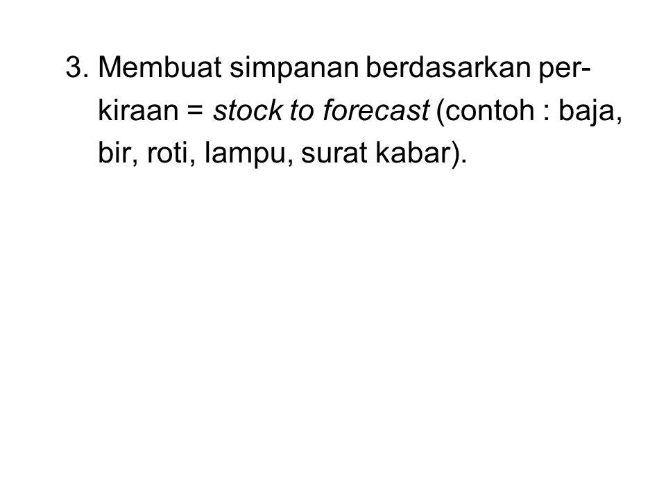 3. Membuat simpanan berdasarkan per- kiraan = stock to forecast (contoh : baja, bir, roti, lampu, surat kabar).