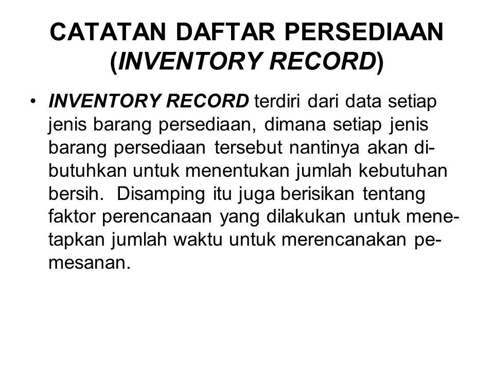 CATATAN DAFTAR PERSEDIAAN (INVENTORY RECORD) INVENTORY RECORD terdiri dari data setiap jenis barang persediaan, dimana setiap jenis barang persediaan tersebut nantinya akan di- butuhkan untuk menentukan jumlah kebutuhan bersih.