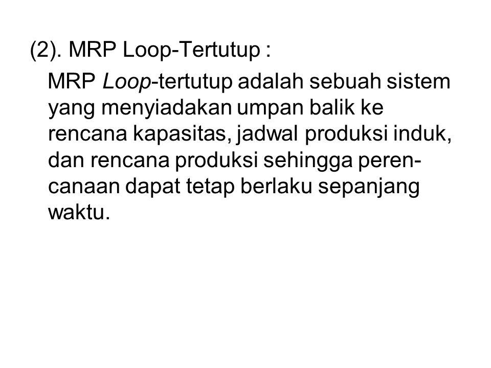 (2). MRP Loop-Tertutup : MRP Loop-tertutup adalah sebuah sistem yang menyiadakan umpan balik ke rencana kapasitas, jadwal produksi induk, dan rencana