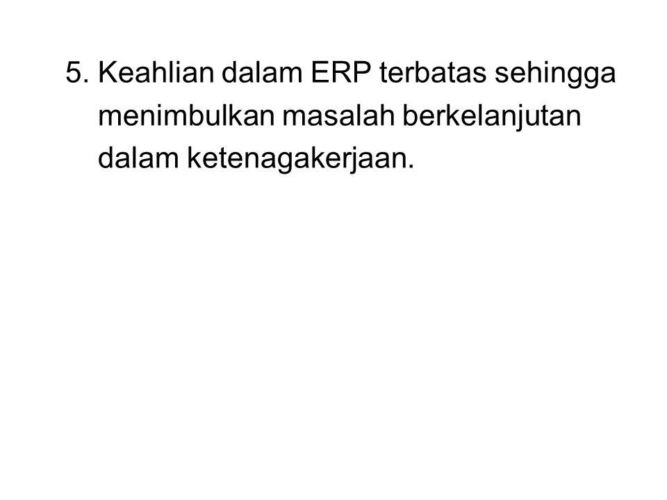 5. Keahlian dalam ERP terbatas sehingga menimbulkan masalah berkelanjutan dalam ketenagakerjaan.