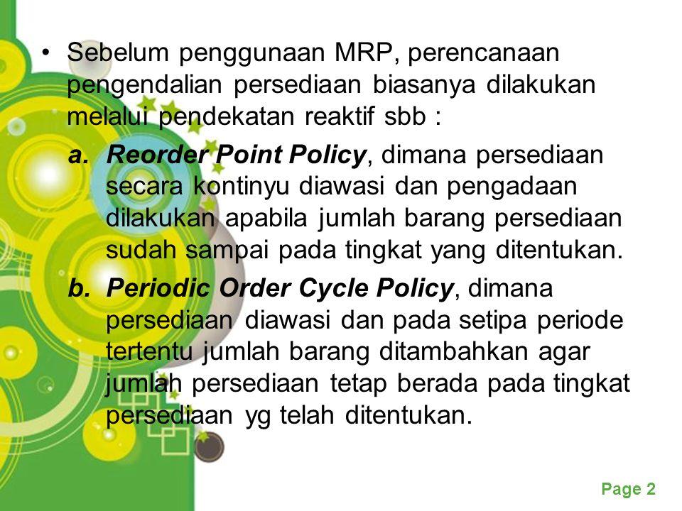 Page 2 Sebelum penggunaan MRP, perencanaan pengendalian persediaan biasanya dilakukan melalui pendekatan reaktif sbb : a.Reorder Point Policy, dimana persediaan secara kontinyu diawasi dan pengadaan dilakukan apabila jumlah barang persediaan sudah sampai pada tingkat yang ditentukan.