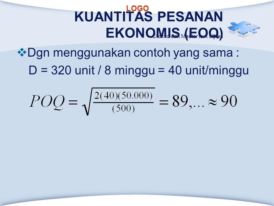 LOGO Click to edit Master text styles KUANTITAS PESANAN EKONOMIS (EOQ)  Dgn menggunakan contoh yang sama : D = 320 unit / 8 minggu = 40 unit/minggu