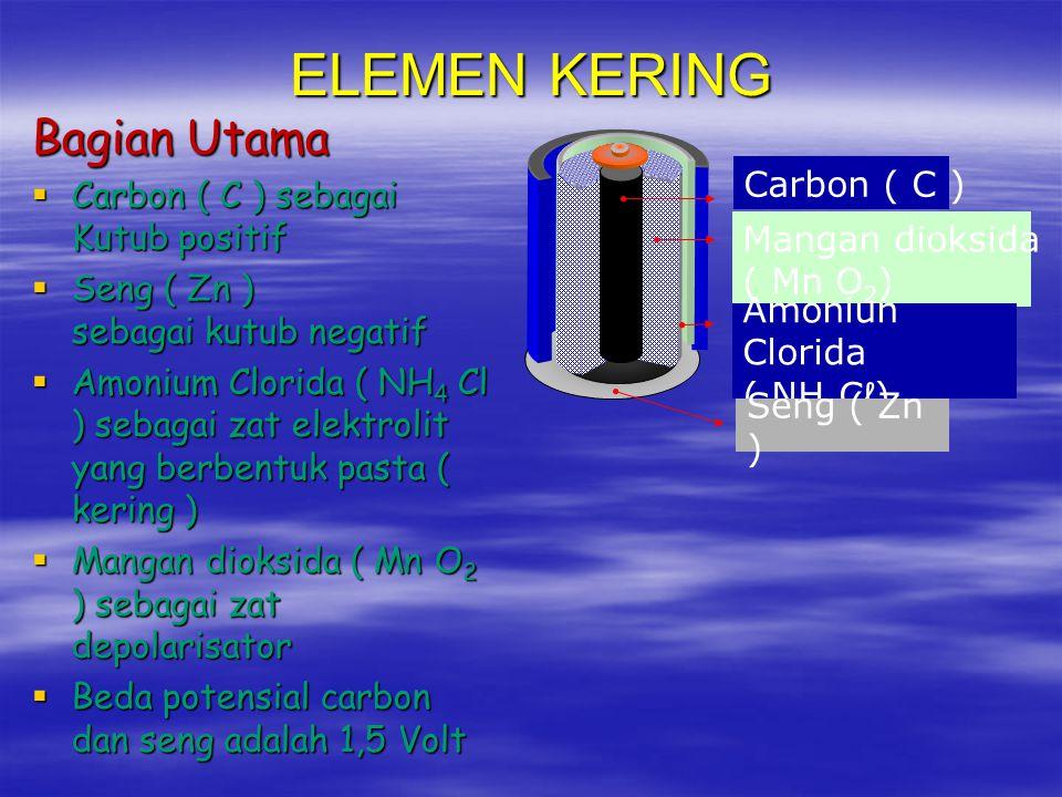 ELEMEN LECLANCHE  Bagian Utama  Carbon ( C ) sebagai Kutub positif  Seng ( Zn ) sebagai kutub negatif  Amonium Clorida ( NH 4 Cl ) sebagai larutan