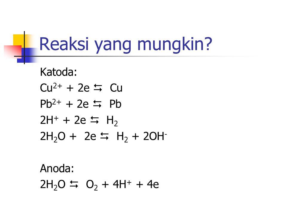 Reaksi yang mungkin? Katoda: Cu 2+ + 2e  Cu Pb 2+ + 2e  Pb 2H + + 2e  H 2 2H 2 O + 2e  H 2 + 2OH - Anoda: 2H 2 O  O 2 + 4H + + 4e