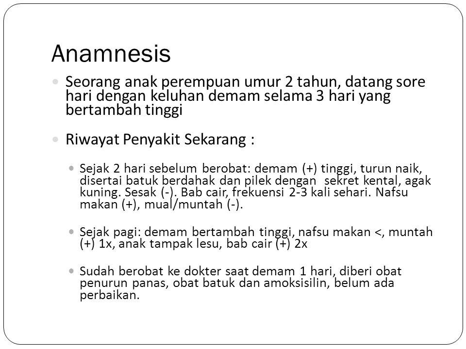 Anamnesis Seorang anak perempuan umur 2 tahun, datang sore hari dengan keluhan demam selama 3 hari yang bertambah tinggi Riwayat Penyakit Sekarang : S