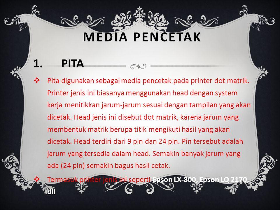 MEDIA PENCETAK 1.PITA PPita digunakan sebagai media pencetak pada printer dot matrik. Printer jenis ini biasanya menggunakan head dengan system kerj