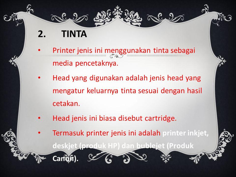 2.TINTA Printer jenis ini menggunakan tinta sebagai media pencetaknya. Head yang digunakan adalah jenis head yang mengatur keluarnya tinta sesuai deng