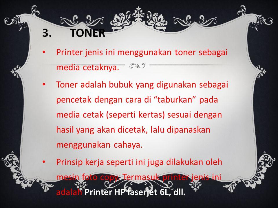 "3.TONER Printer jenis ini menggunakan toner sebagai media cetaknya. Toner adalah bubuk yang digunakan sebagai pencetak dengan cara di ""taburkan"" pada"