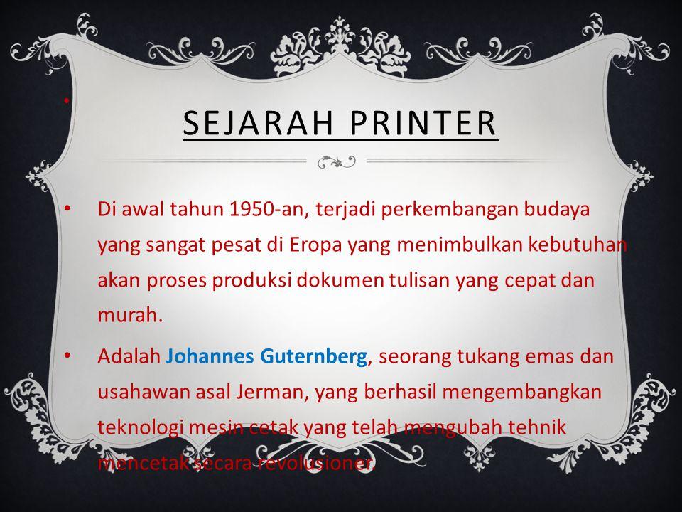 SEJARAH PRINTER Di awal tahun 1950-an, terjadi perkembangan budaya yang sangat pesat di Eropa yang menimbulkan kebutuhan akan proses produksi dokumen tulisan yang cepat dan murah.