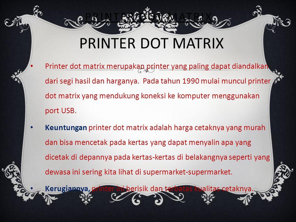 PRINTER DOT MATRIX Printer dot matrix merupakan printer yang paling dapat diandalkan dari segi hasil dan harganya. Pada tahun 1990 mulai muncul printe