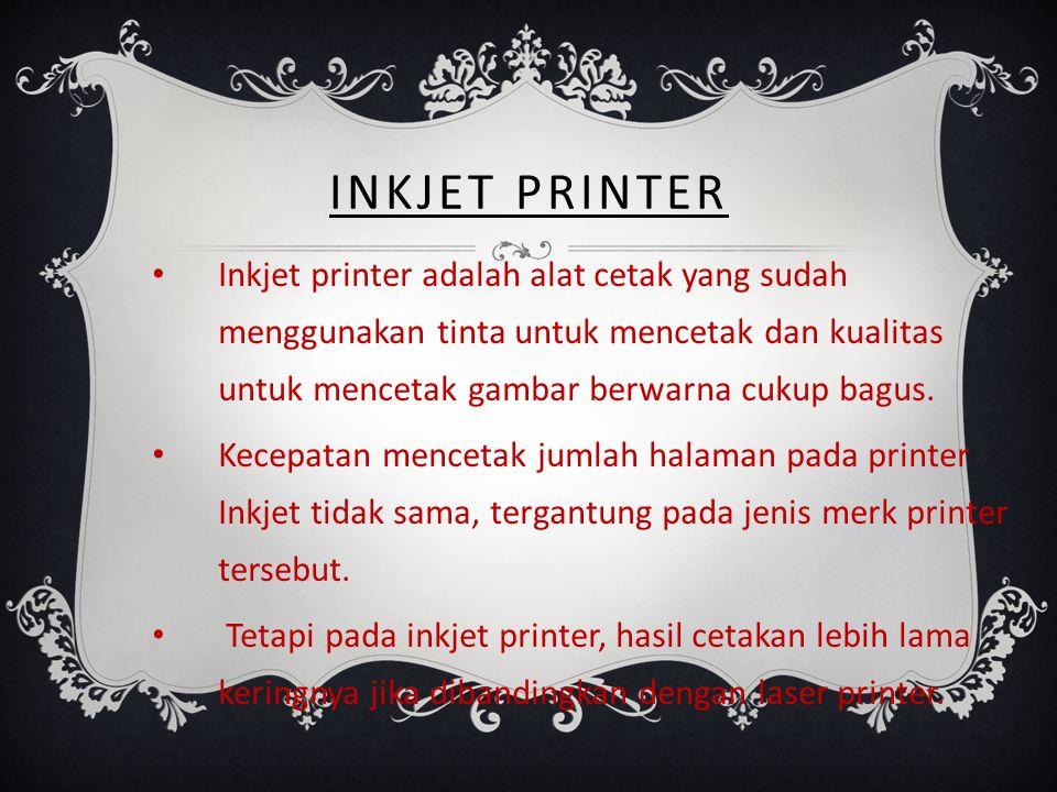 INKJET PRINTER Inkjet printer adalah alat cetak yang sudah menggunakan tinta untuk mencetak dan kualitas untuk mencetak gambar berwarna cukup bagus.