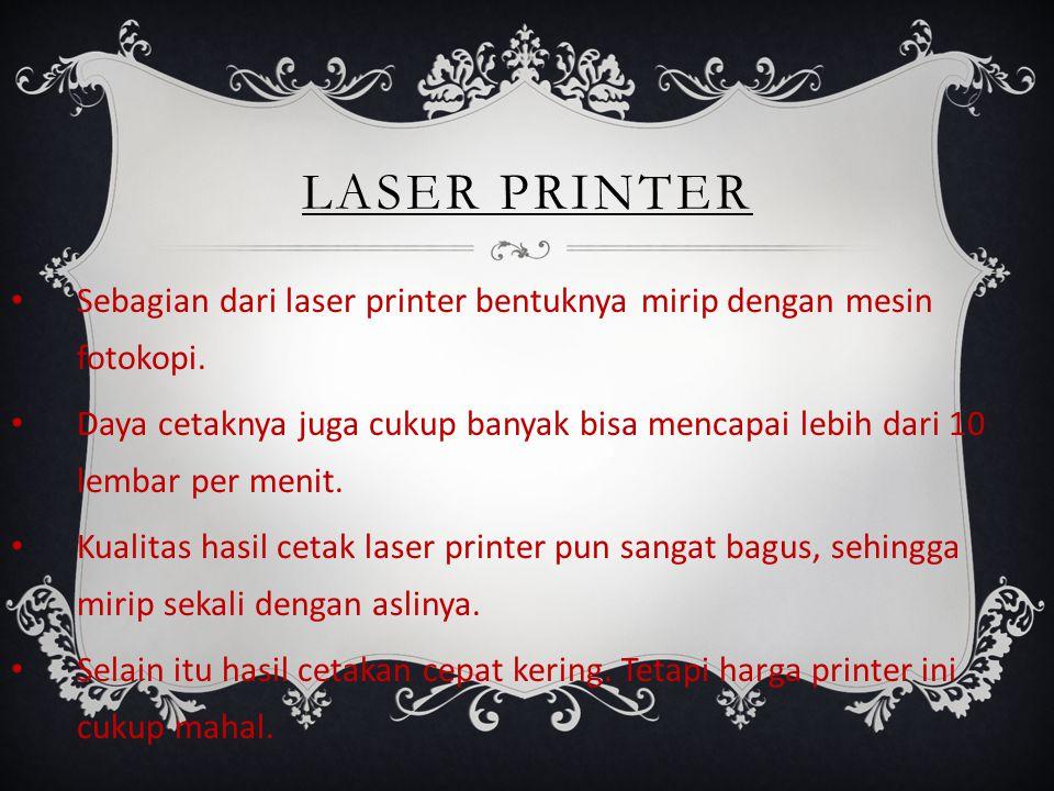 LASER PRINTER Sebagian dari laser printer bentuknya mirip dengan mesin fotokopi. Daya cetaknya juga cukup banyak bisa mencapai lebih dari 10 lembar pe
