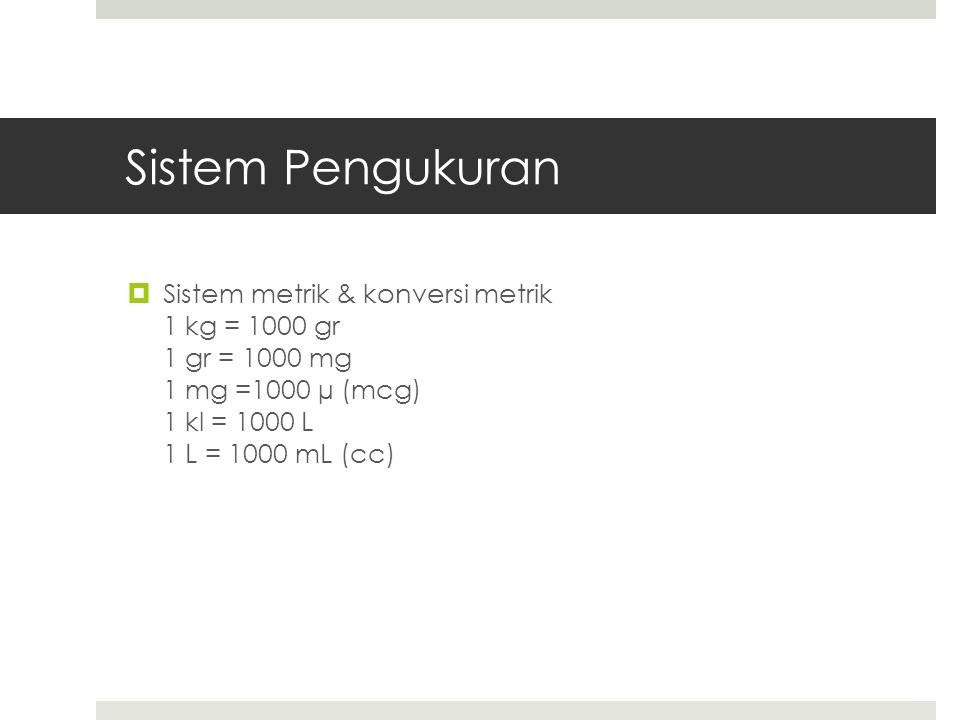 Sistem Pengukuran  Sistem metrik & konversi metrik 1 kg = 1000 gr 1 gr = 1000 mg 1 mg =1000 µ (mcg) 1 kl = 1000 L 1 L = 1000 mL (cc)