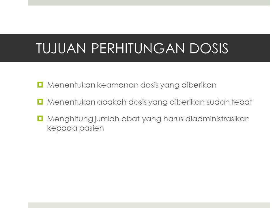 TUJUAN PERHITUNGAN DOSIS  Menentukan keamanan dosis yang diberikan  Menentukan apakah dosis yang diberikan sudah tepat  Menghitung jumlah obat yang harus diadministrasikan kepada pasien