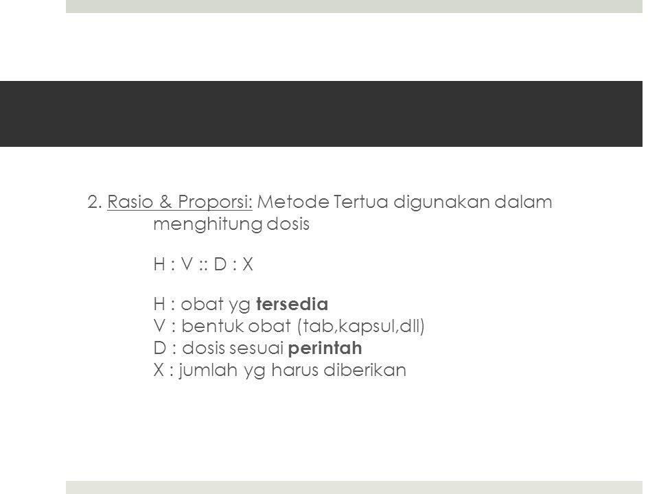 2. Rasio & Proporsi: Metode Tertua digunakan dalam menghitung dosis H : V :: D : X H : obat yg tersedia V : bentuk obat (tab,kapsul,dll) D : dosis ses