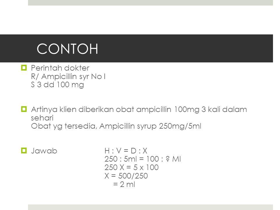 CONTOH  Perintah dokter R/ Ampicillin syr No I S 3 dd 100 mg  Artinya klien diberikan obat ampicillin 100mg 3 kali dalam sehari Obat yg tersedia, Ampicillin syrup 250mg/5ml  Jawab H : V = D : X 250 : 5ml = 100 : .