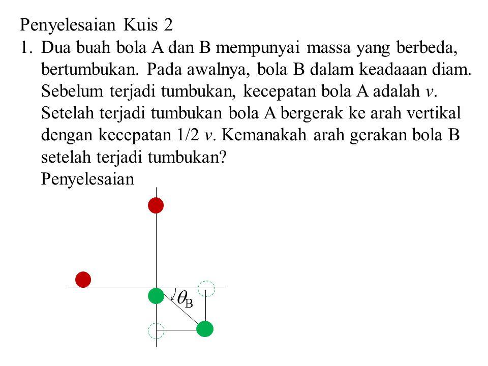 BB Penyelesaian Kuis 2 1.Dua buah bola A dan B mempunyai massa yang berbeda, bertumbukan. Pada awalnya, bola B dalam keadaaan diam. Sebelum terjadi