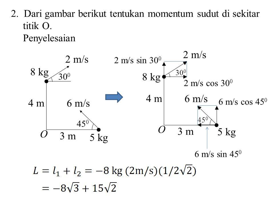 2. Dari gambar berikut tentukan momentum sudut di sekitar titik O. Penyelesaian 8 kg 2 m/s O 30 0 4 m 45 0 5 kg 6 m/s 3 m 8 kg 2 m/s O 30 0 4 m 45 0 5