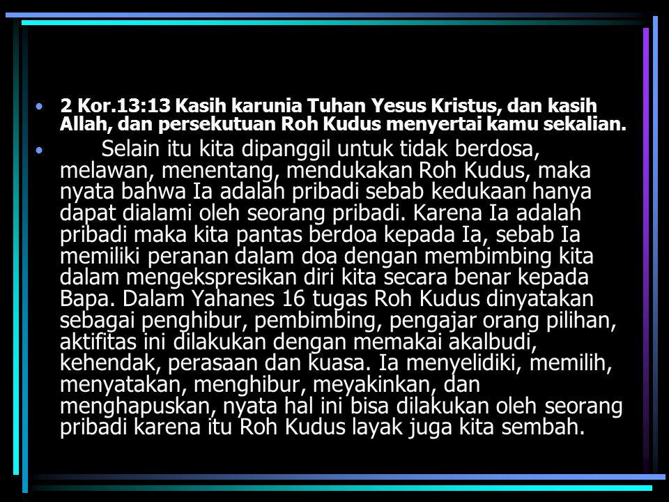 2 Kor.13:13 Kasih karunia Tuhan Yesus Kristus, dan kasih Allah, dan persekutuan Roh Kudus menyertai kamu sekalian. Selain itu kita dipanggil untuk tid