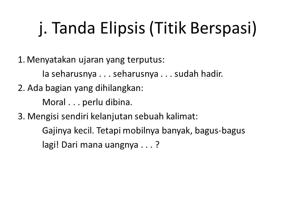 j. Tanda Elipsis (Titik Berspasi) 1.Menyatakan ujaran yang terputus: Ia seharusnya... seharusnya... sudah hadir. 2. Ada bagian yang dihilangkan: Moral