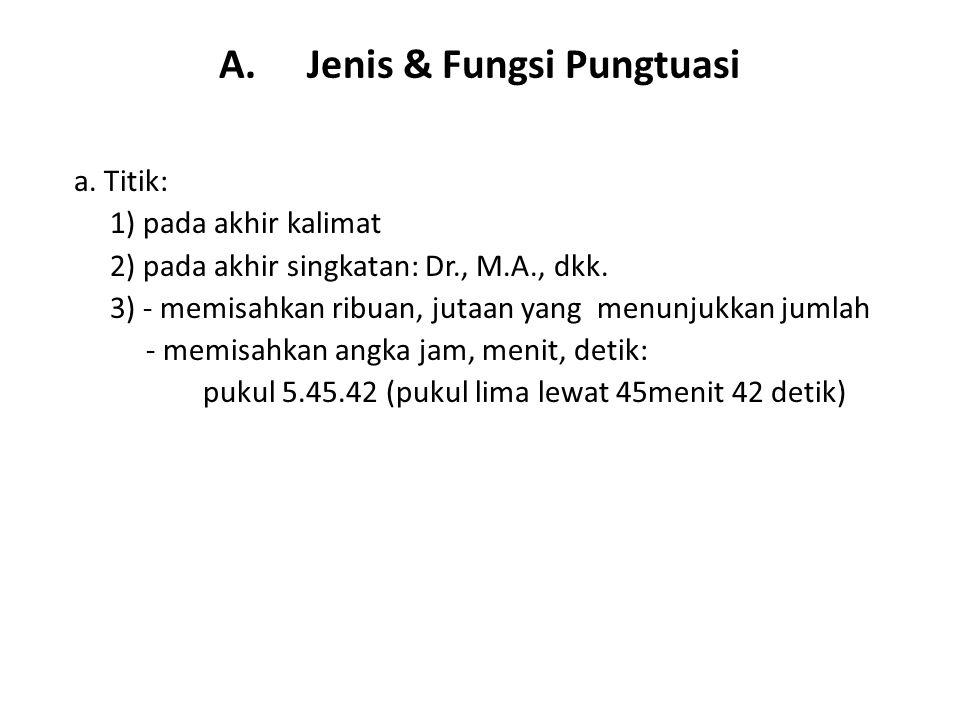 A.Jenis & Fungsi Pungtuasi a. Titik: 1) pada akhir kalimat 2) pada akhir singkatan: Dr., M.A., dkk. 3) - memisahkan ribuan, jutaan yang menunjukkan ju