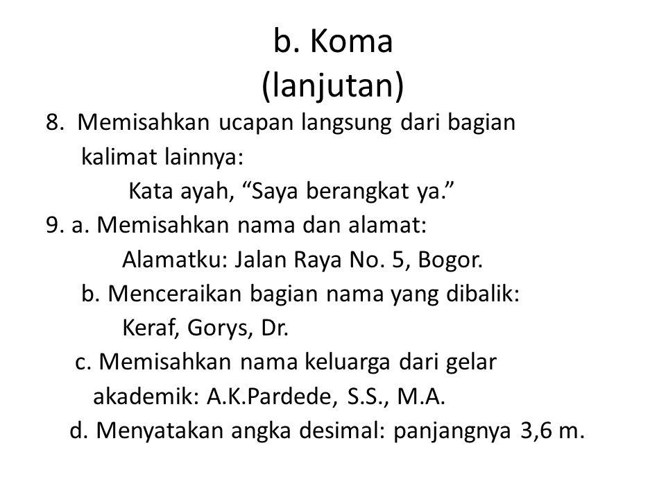 "b. Koma (lanjutan) 8. Memisahkan ucapan langsung dari bagian kalimat lainnya: Kata ayah, ""Saya berangkat ya."" 9. a. Memisahkan nama dan alamat: Alamat"