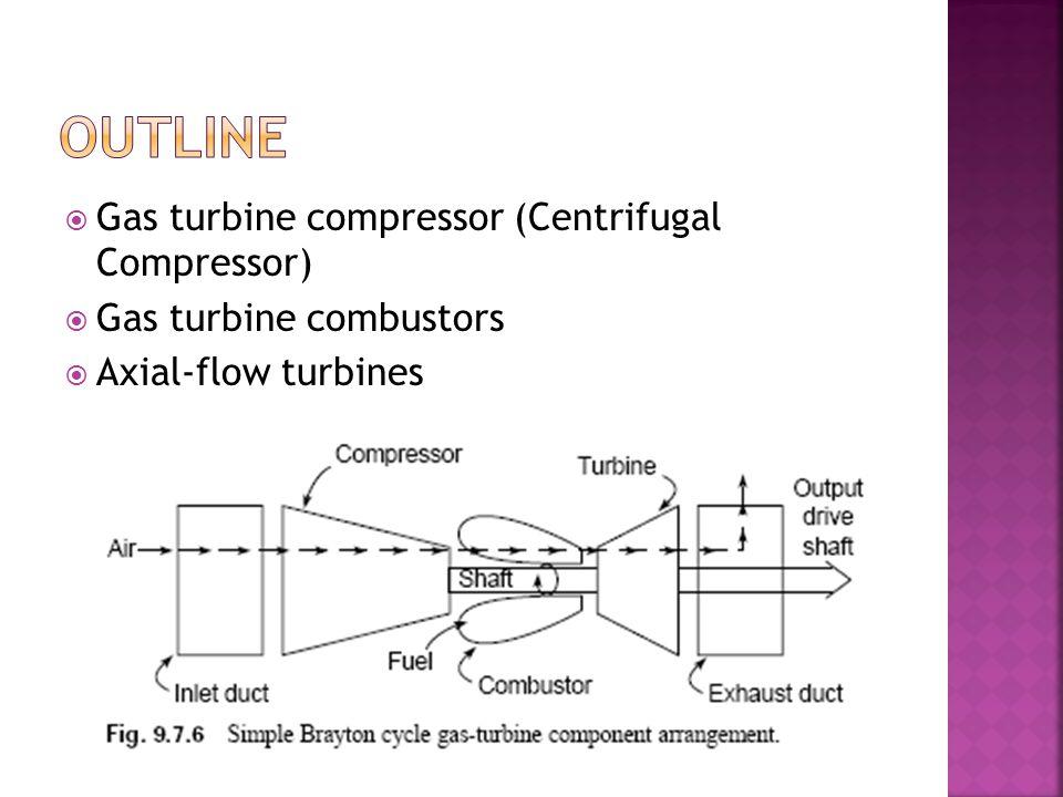  Gas turbine compressor (Centrifugal Compressor)  Gas turbine combustors  Axial-flow turbines