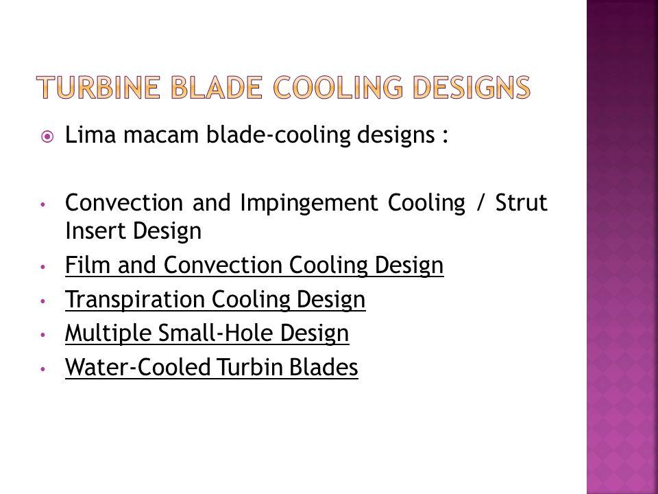  Lima macam blade-cooling designs : Convection and Impingement Cooling / Strut Insert Design Film and Convection Cooling Design Transpiration Cooling