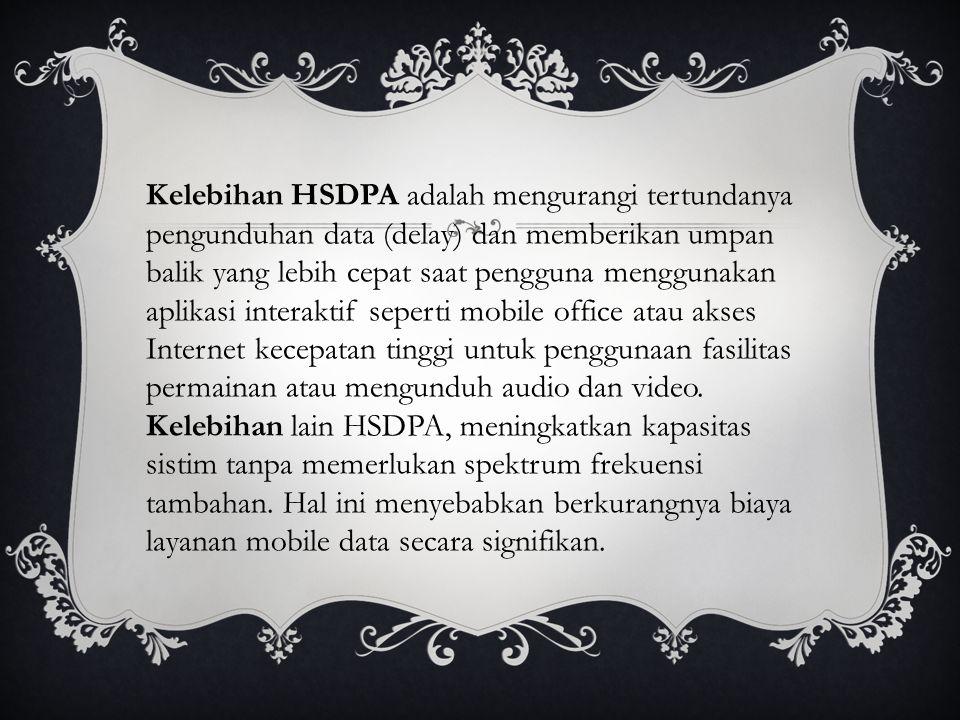 Kelebihan HSDPA adalah mengurangi tertundanya pengunduhan data (delay) dan memberikan umpan balik yang lebih cepat saat pengguna menggunakan aplikasi